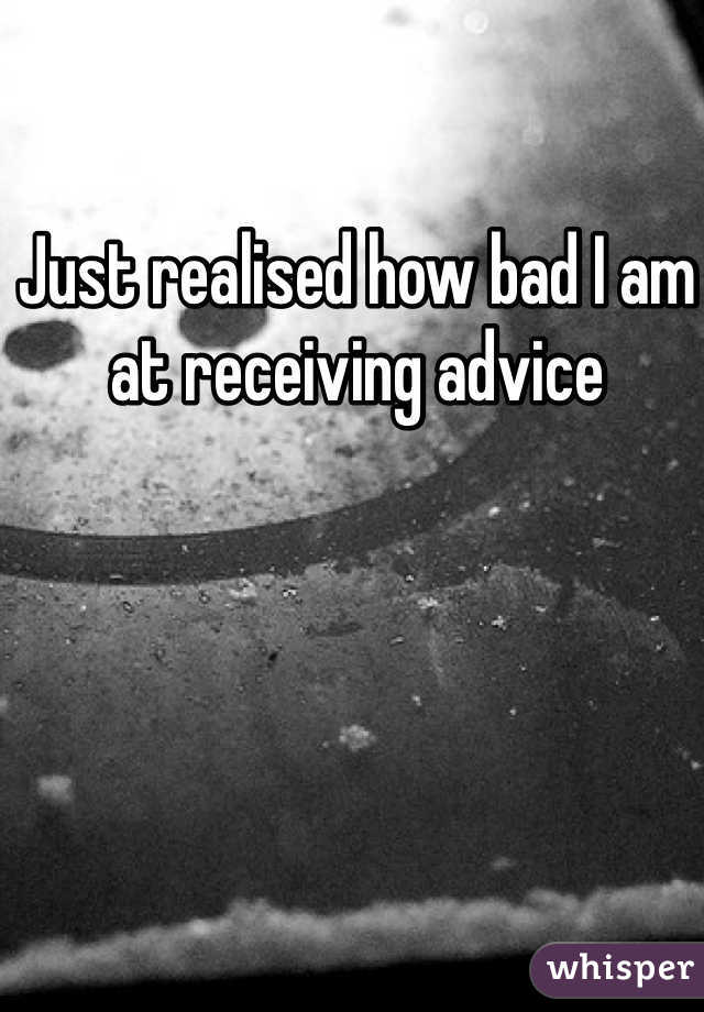 Just realised how bad I am at receiving advice