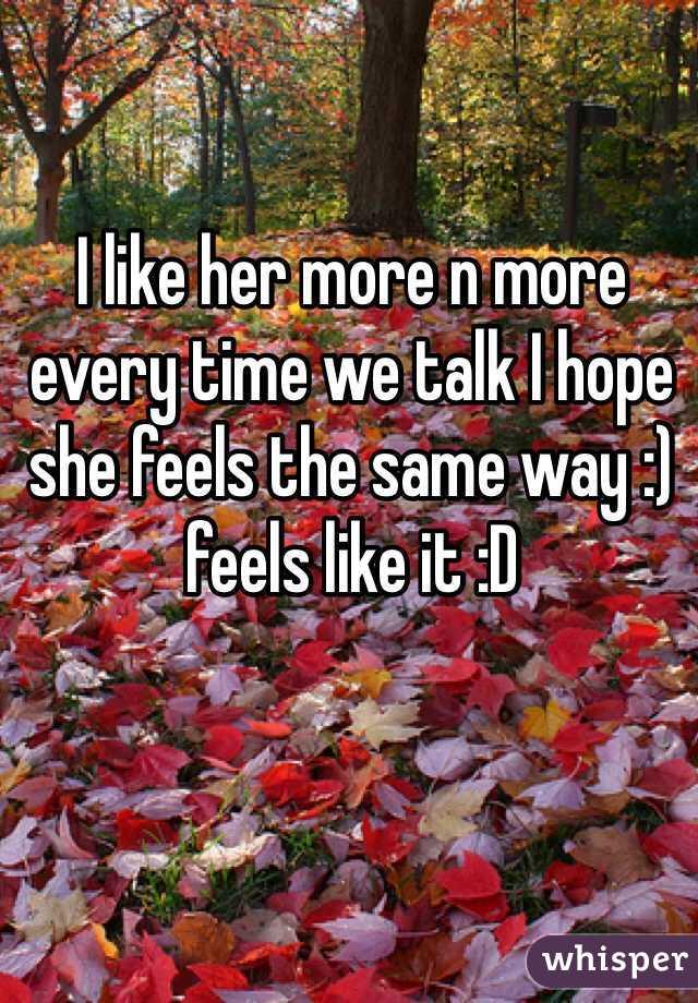 I like her more n more every time we talk I hope she feels the same way :) feels like it :D