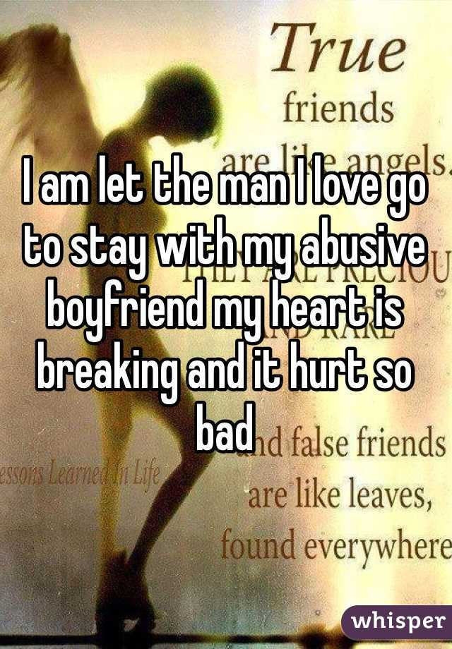I am let the man I love go to stay with my abusive boyfriend my heart is breaking and it hurt so bad