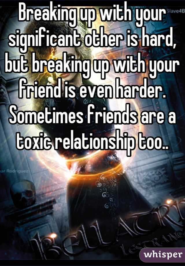 Breaking up with your significant other is hard, but breaking up with your friend is even harder. Sometimes friends are a toxic relationship too..