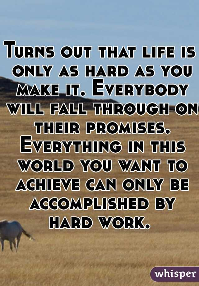 Turns out that life is only as hard as you make it. Everybody will fall through on their promises. Everything in this world you want to achieve can only be accomplished by hard work.