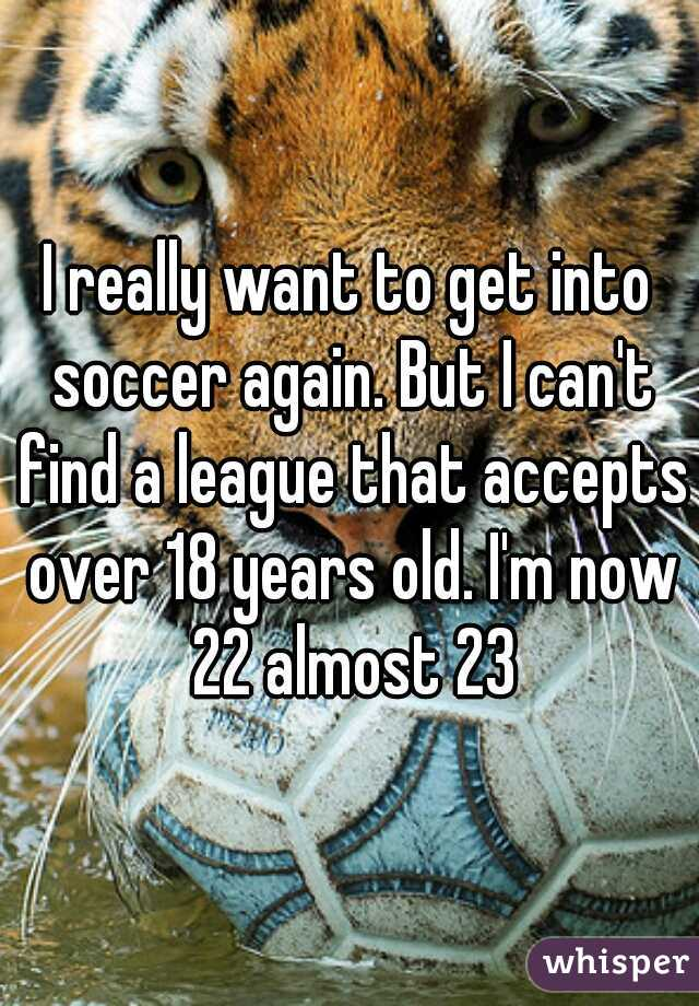 I really want to get into soccer again. But I can't find a league that accepts over 18 years old. I'm now 22 almost 23