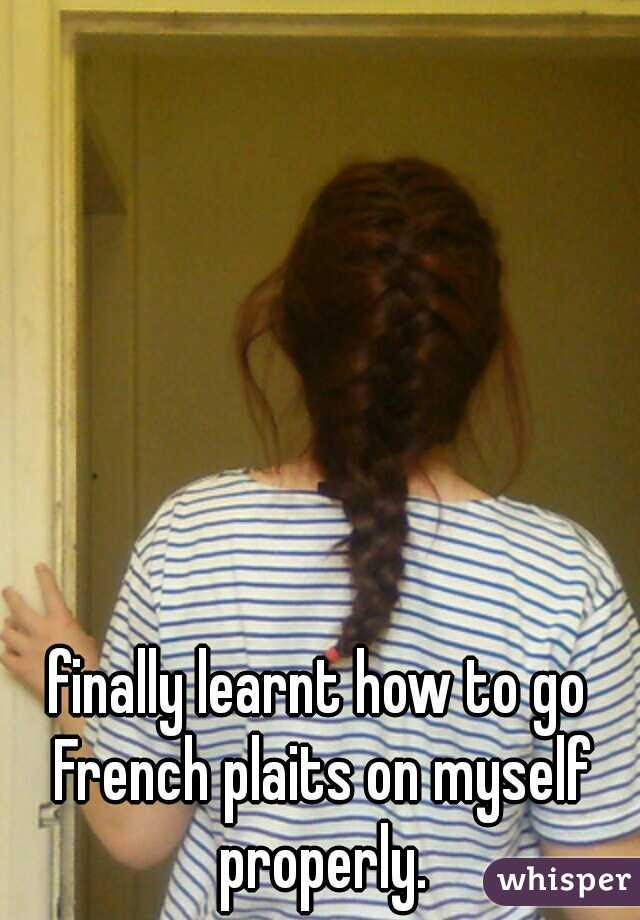 finally learnt how to go French plaits on myself properly.