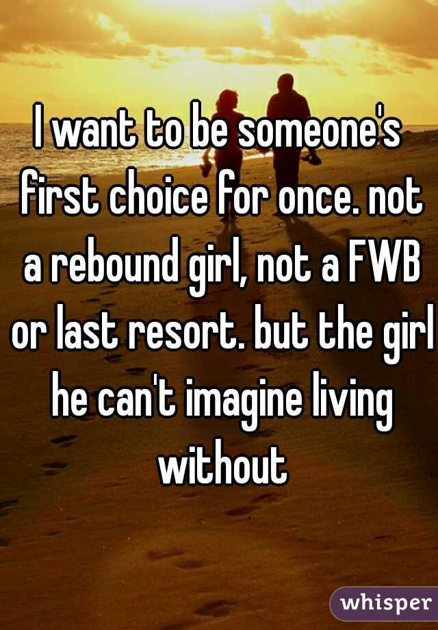 I want to be someone's first choice for once. not a rebound girl, not a FWB or last resort. but the girl he can't imagine living without