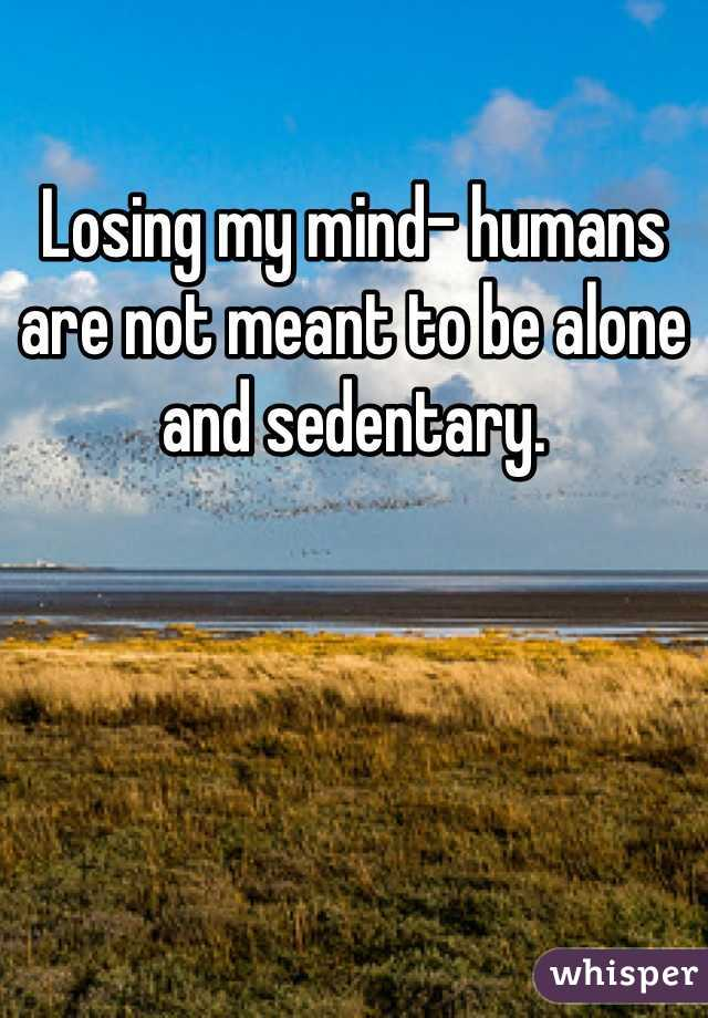Losing my mind- humans are not meant to be alone and sedentary.