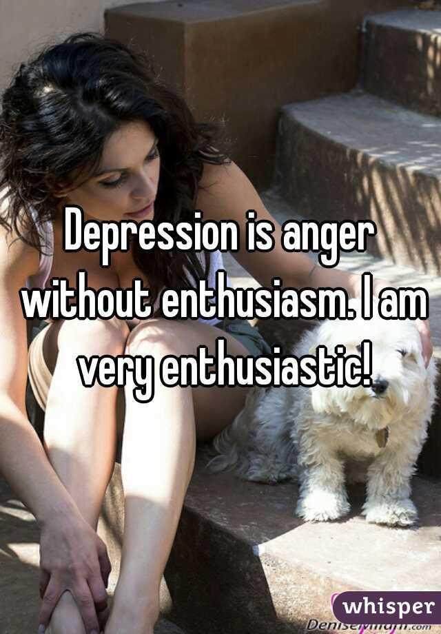 Depression is anger without enthusiasm. I am very enthusiastic!