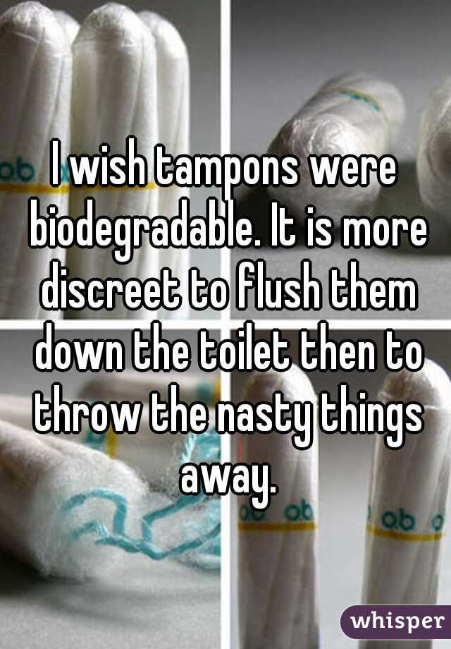 I wish tampons were biodegradable. It is more discreet to flush them down the toilet then to throw the nasty things away.