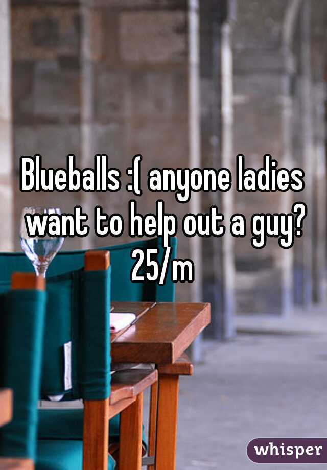 Blueballs :( anyone ladies want to help out a guy? 25/m