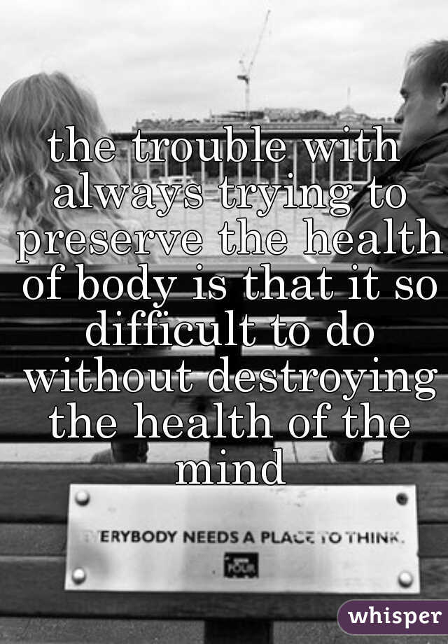 the trouble with always trying to preserve the health of body is that it so difficult to do without destroying the health of the mind