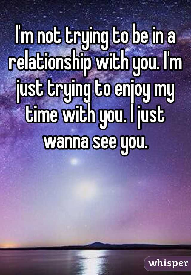I'm not trying to be in a relationship with you. I'm just trying to enjoy my time with you. I just wanna see you.