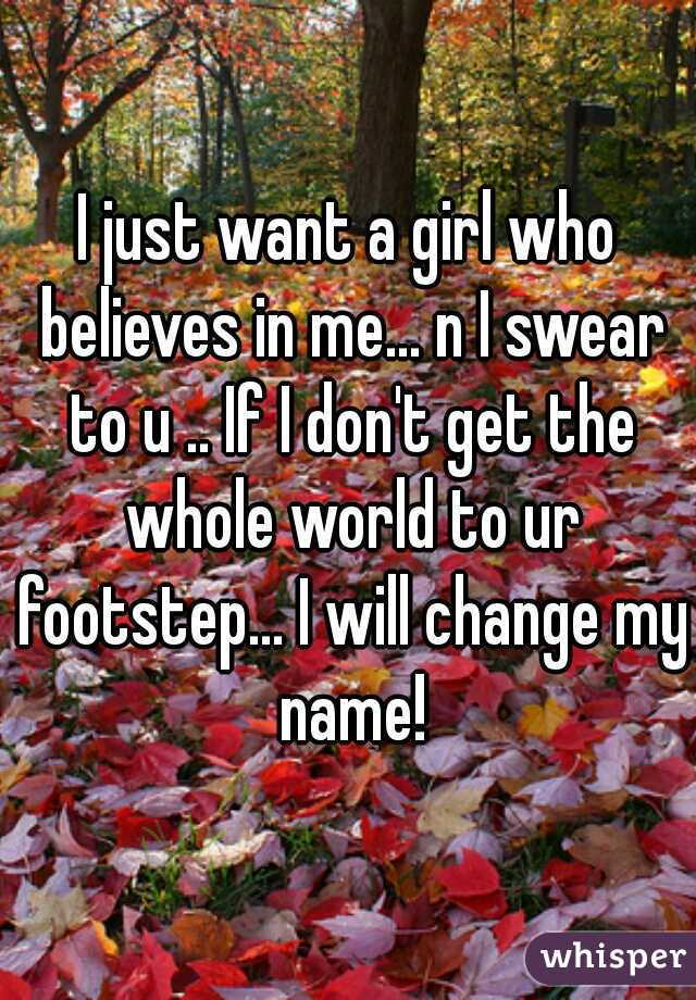 I just want a girl who believes in me... n I swear to u .. If I don't get the whole world to ur footstep... I will change my name!