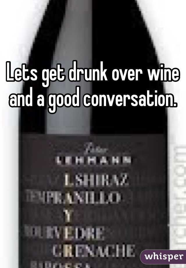 Lets get drunk over wine and a good conversation.