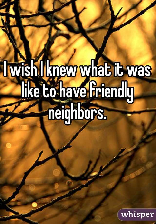 I wish I knew what it was like to have friendly neighbors.