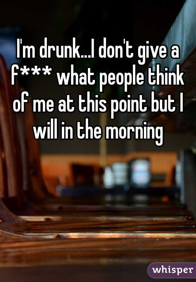 I'm drunk...I don't give a f*** what people think of me at this point but I will in the morning
