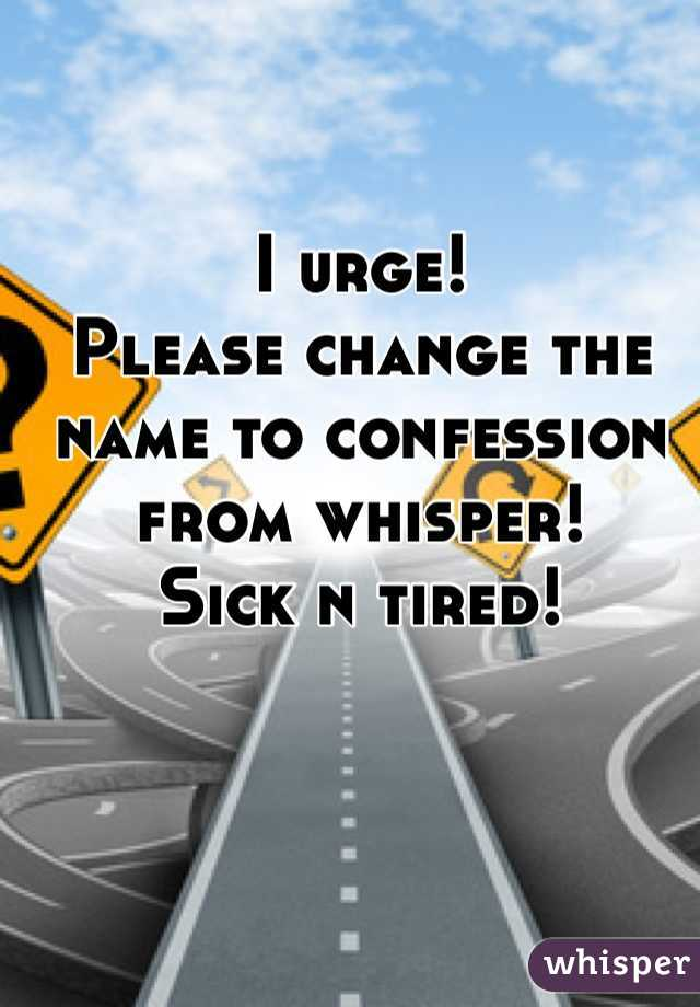 I urge! Please change the name to confession from whisper! Sick n tired!