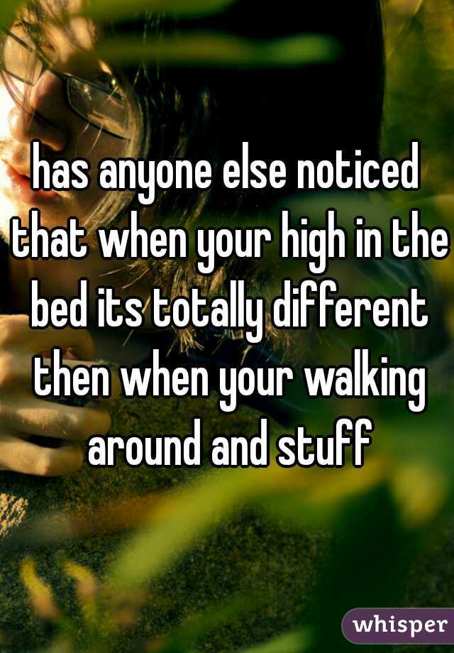 has anyone else noticed that when your high in the bed its totally different then when your walking around and stuff
