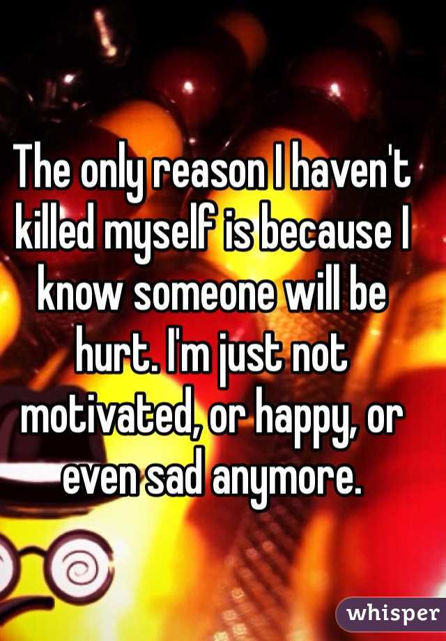 The only reason I haven't killed myself is because I know someone will be hurt. I'm just not motivated, or happy, or even sad anymore.