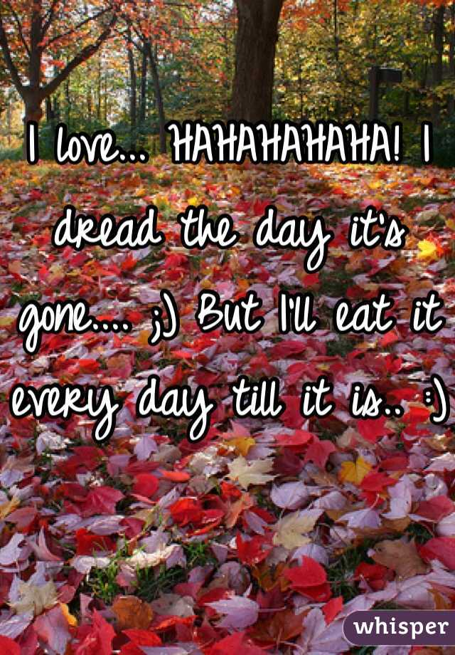 I love... HAHAHAHAHA! I dread the day it's gone.... ;) But I'll eat it every day till it is.. :)
