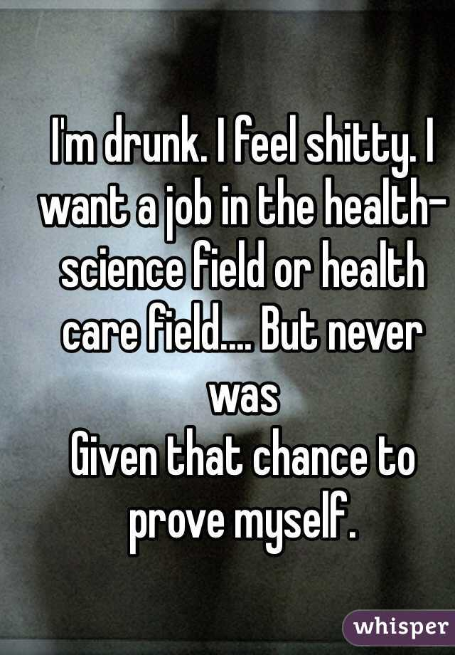 I'm drunk. I feel shitty. I want a job in the health-science field or health care field.... But never was Given that chance to prove myself.