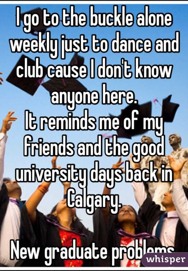 I go to the buckle alone weekly just to dance and club cause I don't know anyone here. It reminds me of my friends and the good university days back in Calgary.   New graduate problems.