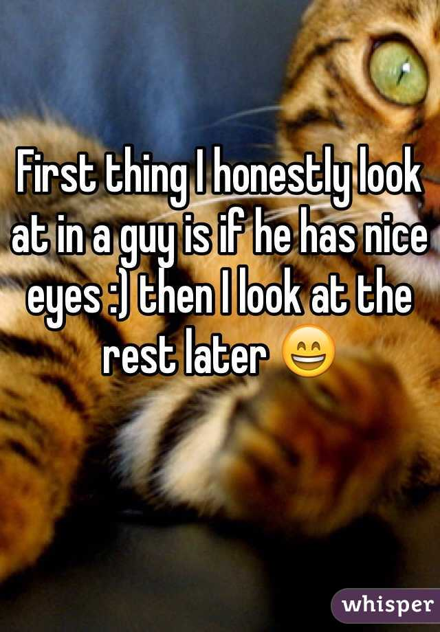 First thing I honestly look at in a guy is if he has nice eyes :) then I look at the rest later 😄