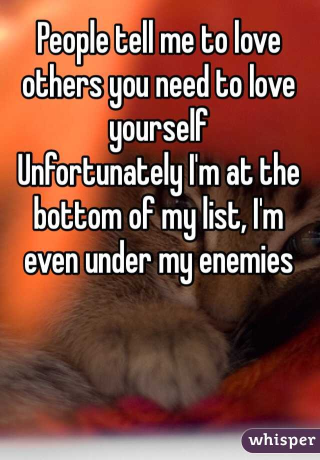 People tell me to love others you need to love yourself Unfortunately I'm at the bottom of my list, I'm even under my enemies