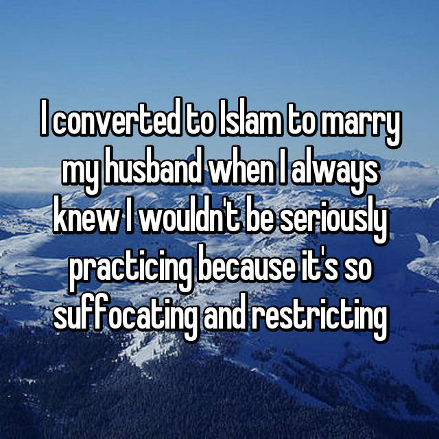 I converted to Islam to marry my husband when I always knew I wouldn't be seriously practicing because it's so suffocating and restricting