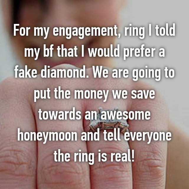 For my engagement, ring I told my bf that I would prefer a fake diamond. We are going to put the money we save towards an awesome honeymoon and tell everyone the ring is real!