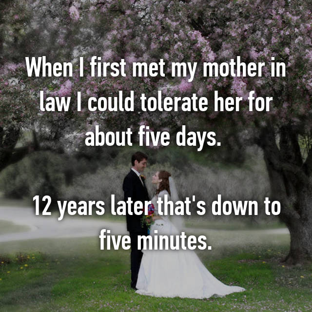 When I first met my mother in law I could tolerate her for about five days.   12 years later that's down to five minutes.