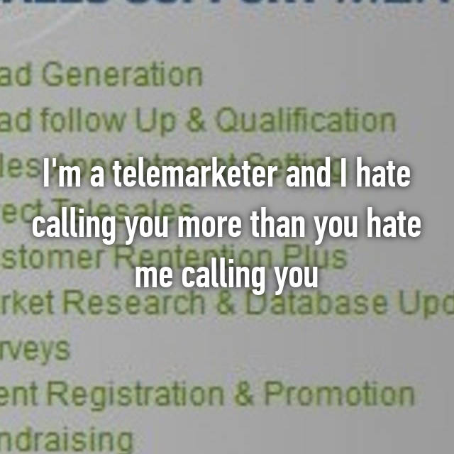 I'm a telemarketer and I hate calling you more than you hate me calling you