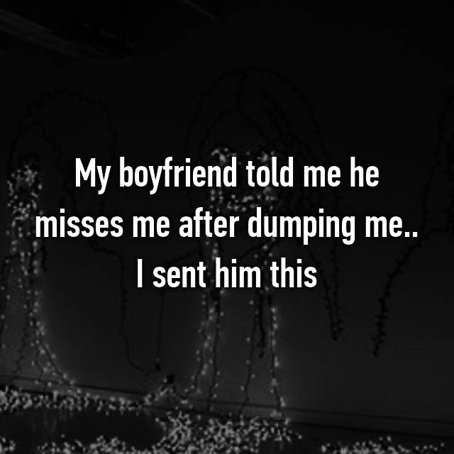 My boyfriend told me he misses me after dumping me.. I sent him this