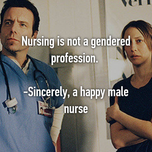 Nursing is not a gendered profession.   -Sincerely, a happy male nurse