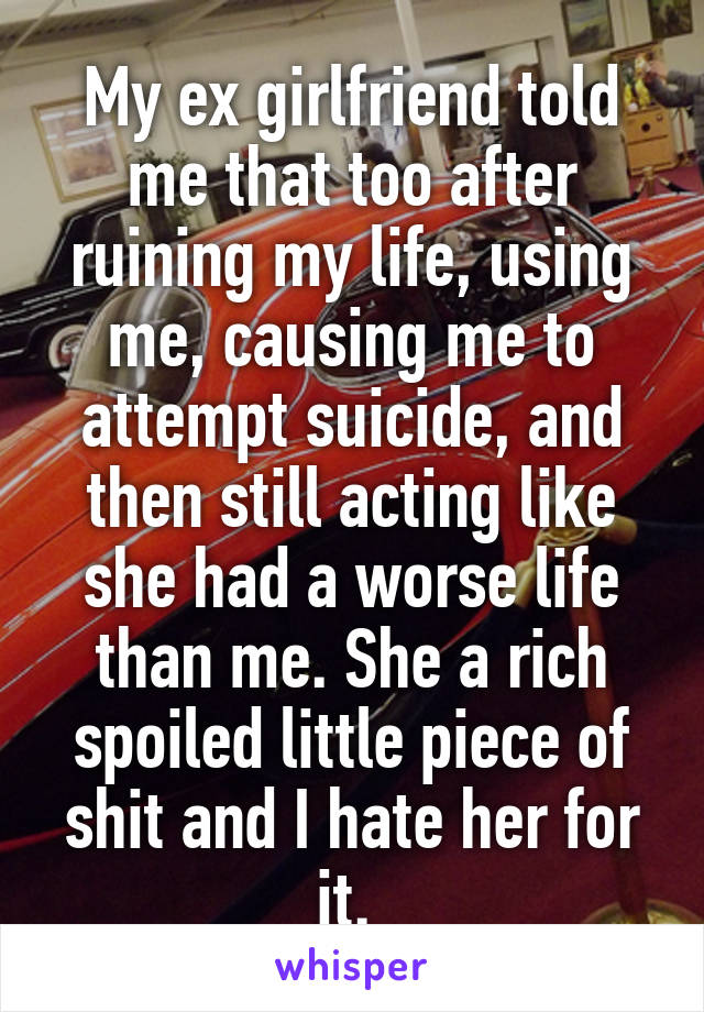 My ex girlfriend told me that too after ruining my life, using me