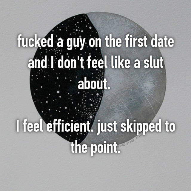 fucked a guy on the first date and I don't feel like a slut about.   I feel efficient. just skipped to the point.