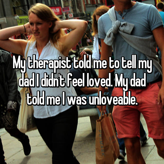 My therapist told me to tell my dad I didn't feel loved. My dad told me I was unloveable.