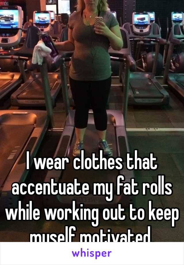 I Wear Clothes That Accentuate My Fat Rolls While Working Out To Keep Myself Motivated