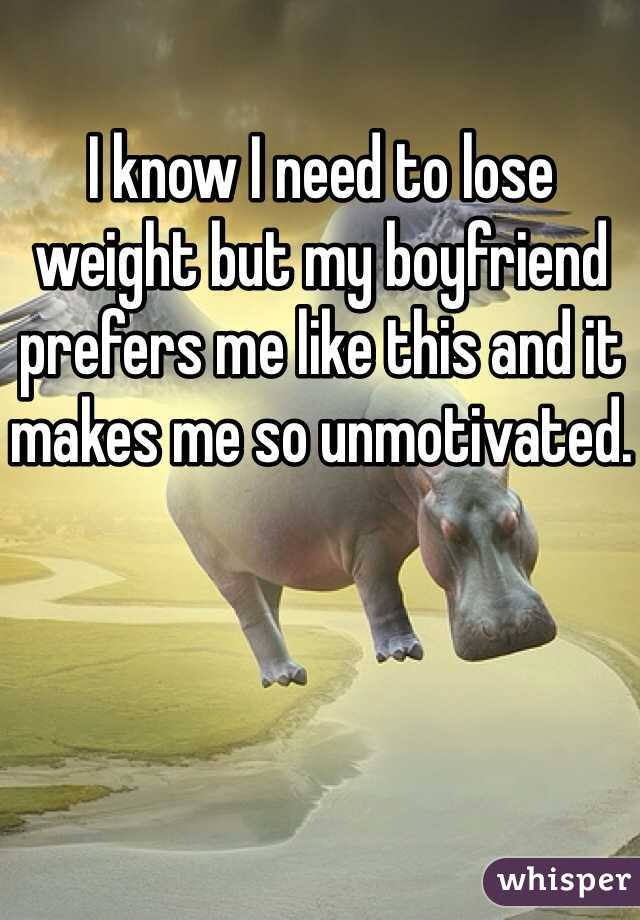 I know I need to lose weight but my boyfriend prefers me like this and it makes me so unmotivated.