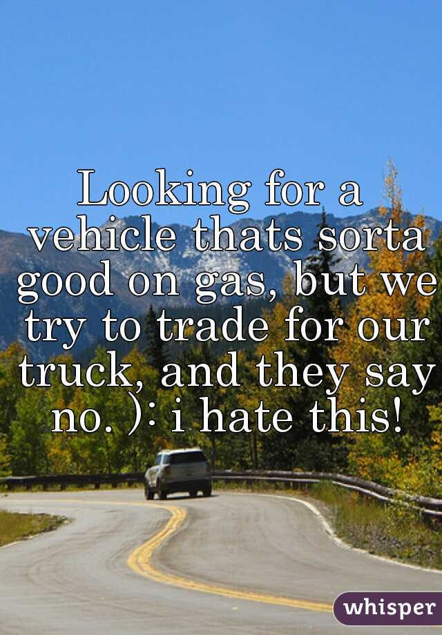 Looking for a vehicle thats sorta good on gas, but we try to trade for our truck, and they say no. ): i hate this!