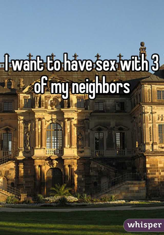 I want to have sex with 3 of my neighbors