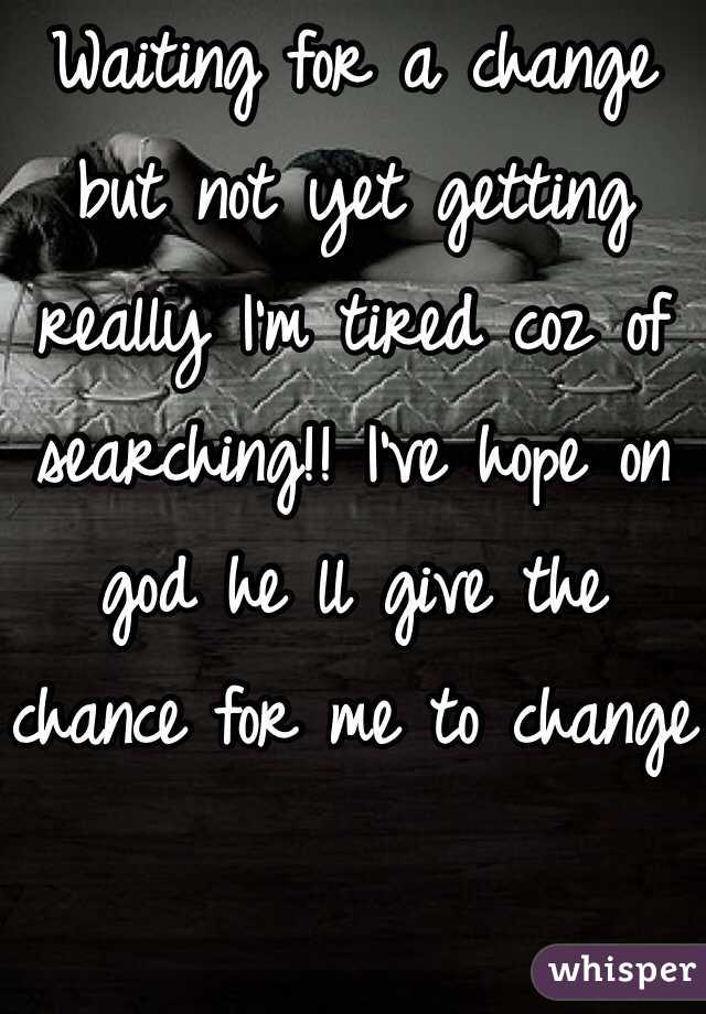 Waiting for a change but not yet getting really I'm tired coz of searching!! I've hope on god he ll give the chance for me to change