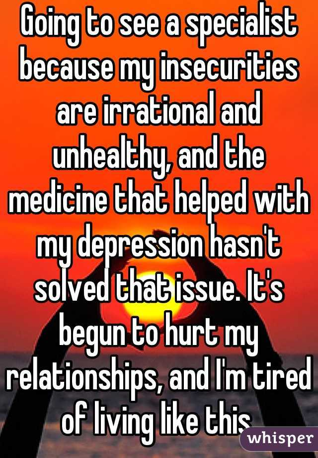 Going to see a specialist because my insecurities are irrational and unhealthy, and the medicine that helped with my depression hasn't solved that issue. It's begun to hurt my relationships, and I'm tired of living like this.