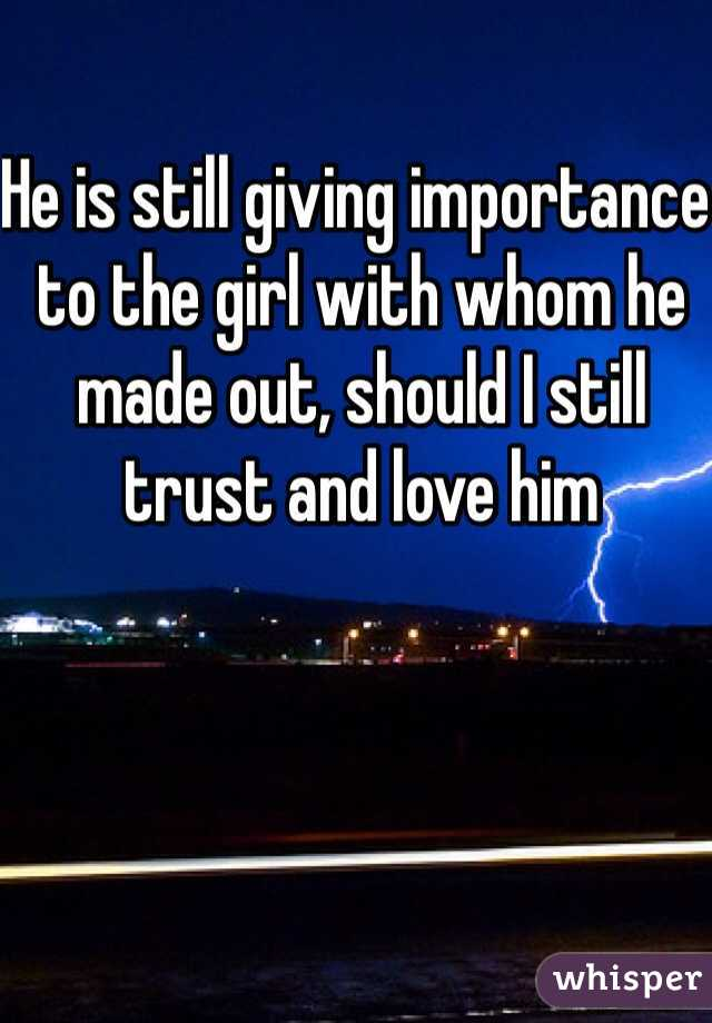 He is still giving importance to the girl with whom he made out, should I still trust and love him