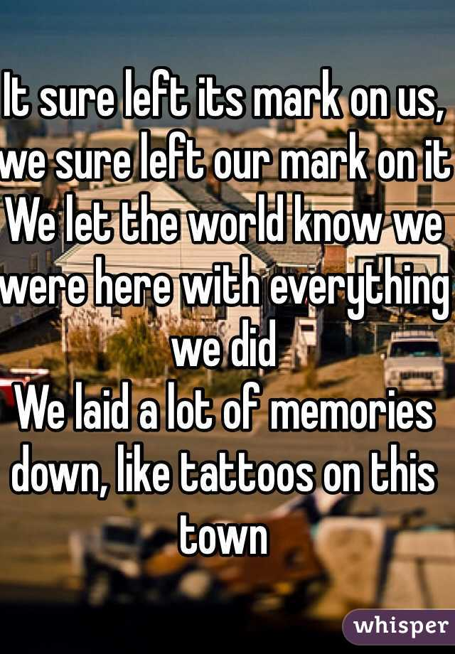 It sure left its mark on us, we sure left our mark on it We let the world know we were here with everything we did We laid a lot of memories down, like tattoos on this town
