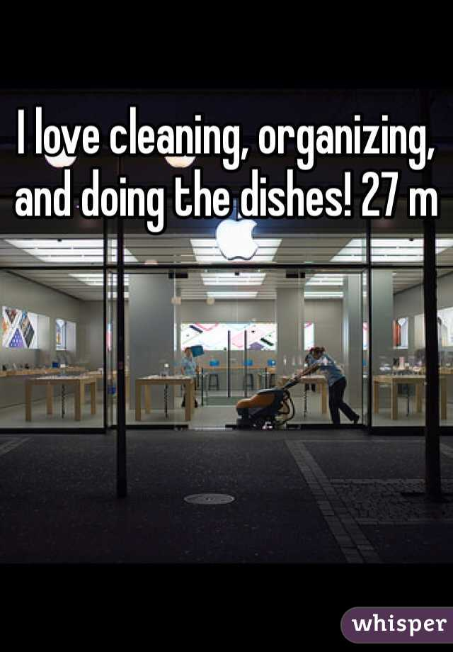 I love cleaning, organizing, and doing the dishes! 27 m