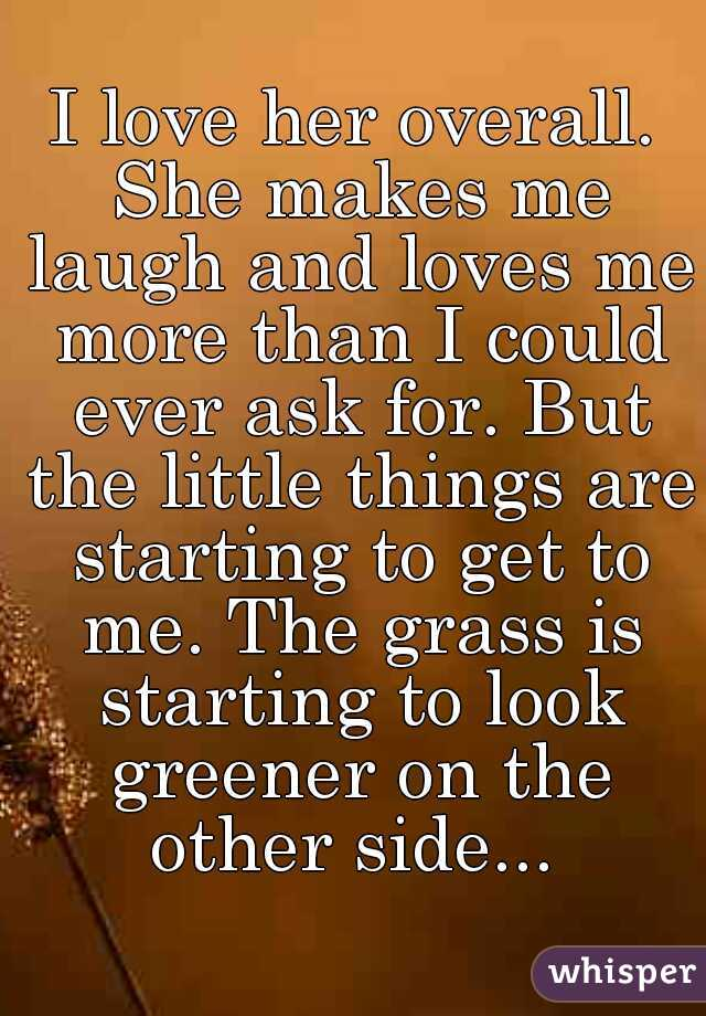 I love her overall. She makes me laugh and loves me more than I could ever ask for. But the little things are starting to get to me. The grass is starting to look greener on the other side...