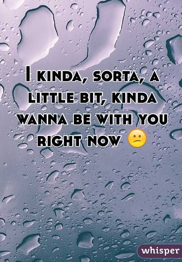 I kinda, sorta, a little bit, kinda wanna be with you right now 😕