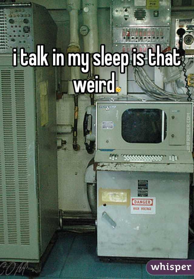 i talk in my sleep is that weird😴