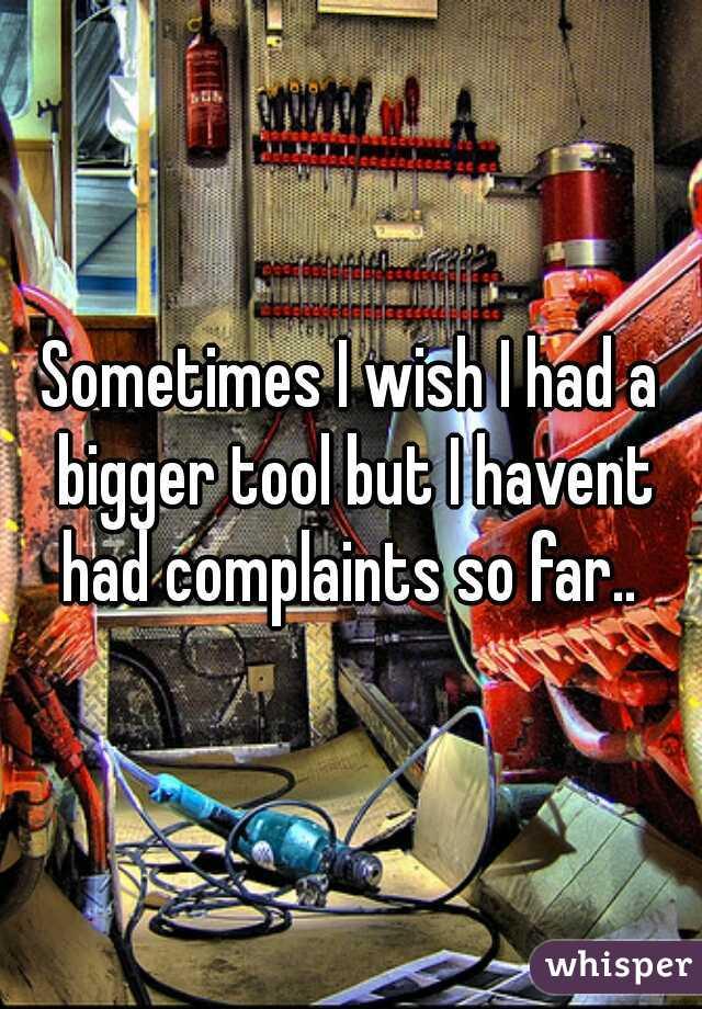 Sometimes I wish I had a bigger tool but I havent had complaints so far..