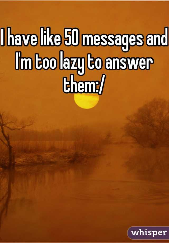 I have like 50 messages and I'm too lazy to answer them:/