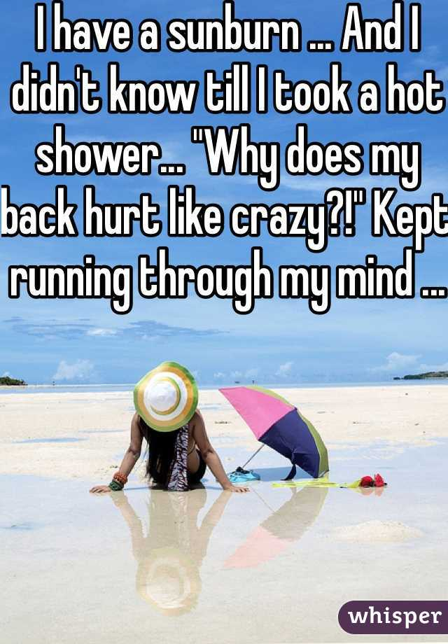 """I have a sunburn ... And I didn't know till I took a hot shower... """"Why does my back hurt like crazy?!"""" Kept running through my mind ..."""